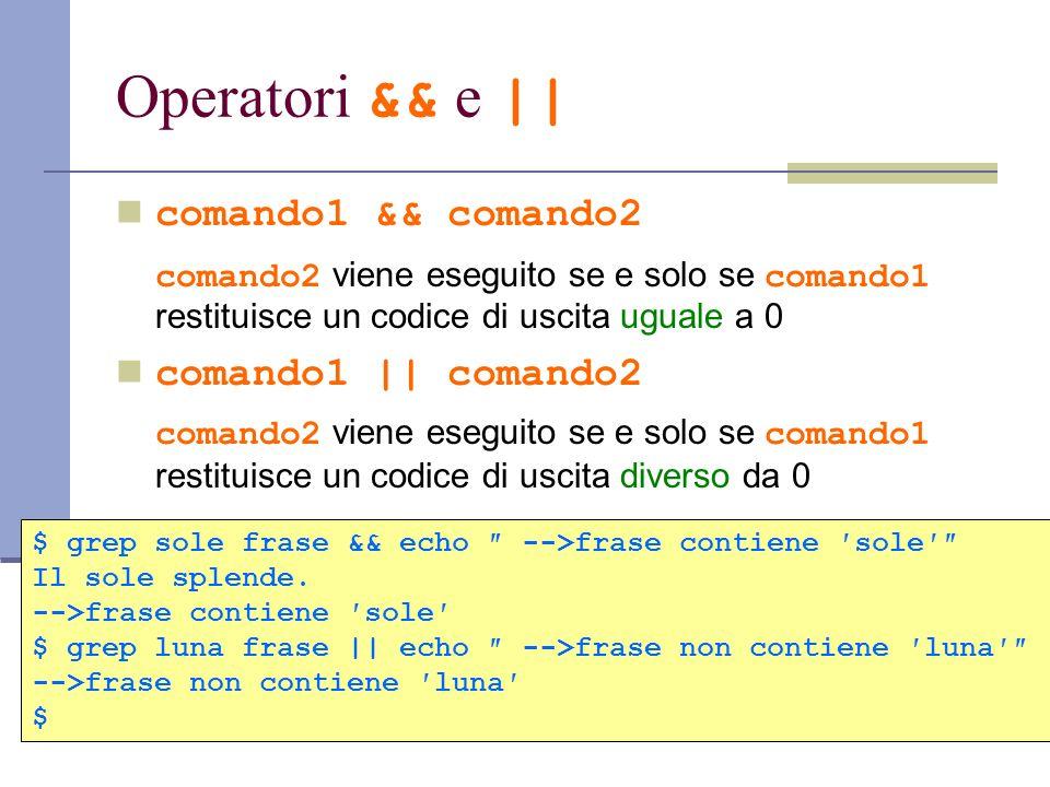 Operatori && e || comando1 && comando2 comando2 viene eseguito se e solo se comando1 restituisce un codice di uscita uguale a 0 comando1 || comando2 c