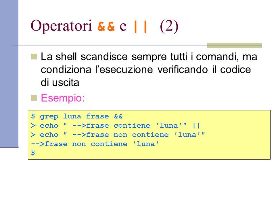 Operatori && e || (2) La shell scandisce sempre tutti i comandi, ma condiziona lesecuzione verificando il codice di uscita Esempio: $ grep luna frase