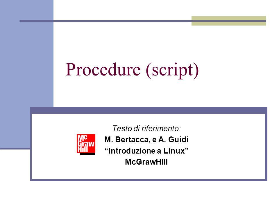 Procedure (script) Testo di riferimento: M. Bertacca, e A. Guidi Introduzione a Linux McGrawHill