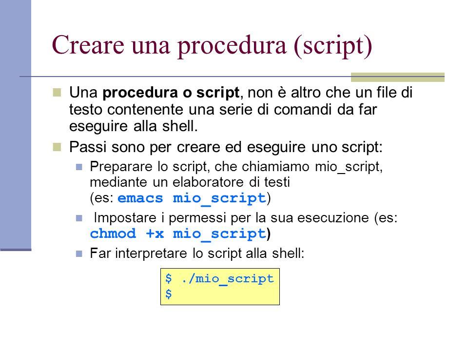 Creare una procedura (script) Una procedura o script, non è altro che un file di testo contenente una serie di comandi da far eseguire alla shell. Pas