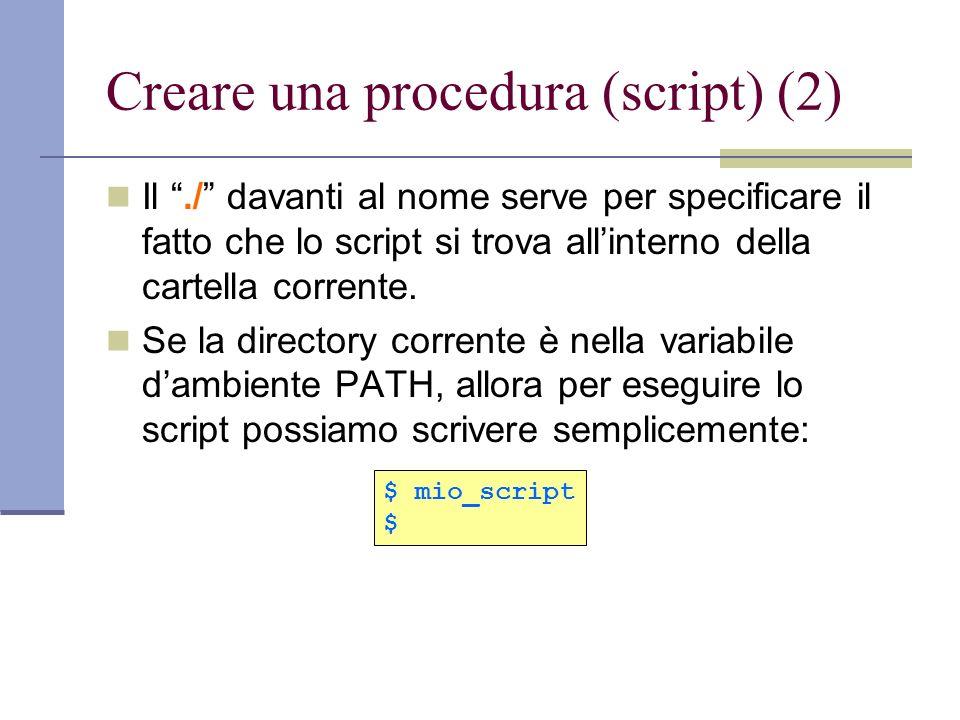 Creare una procedura (script) (2) Il./ davanti al nome serve per specificare il fatto che lo script si trova allinterno della cartella corrente. Se la