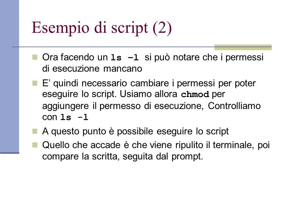 Esempio di script (2) Ora facendo un ls –l si può notare che i permessi di esecuzione mancano E quindi necessario cambiare i permessi per poter esegui