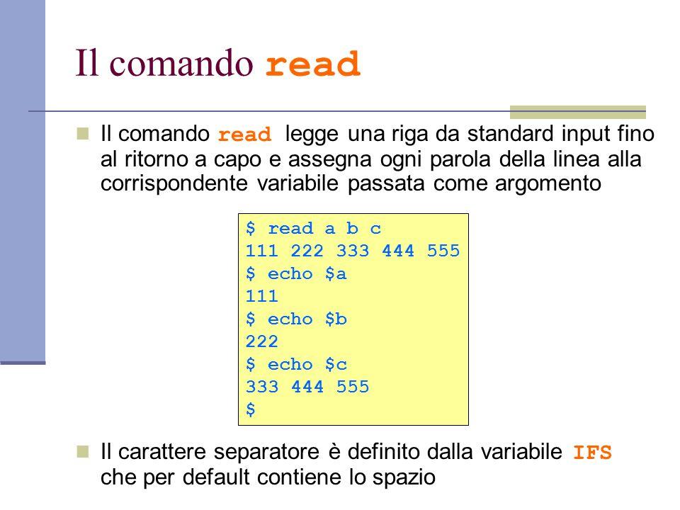 Il comando read Il comando read legge una riga da standard input fino al ritorno a capo e assegna ogni parola della linea alla corrispondente variabil