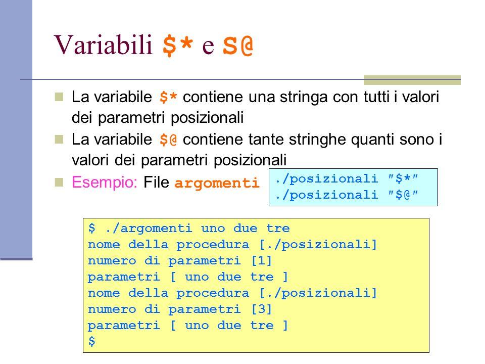 Variabili $* e S@ La variabile $* contiene una stringa con tutti i valori dei parametri posizionali La variabile $@ contiene tante stringhe quanti son
