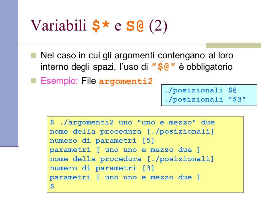 Variabili $* e S@ (2) Nel caso in cui gli argomenti contengano al loro interno degli spazi, luso di $@ è obbligatorio Esempio: File argomenti2./posizi