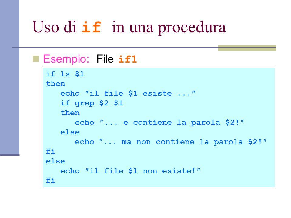 Uso di if in una procedura Esempio: File if1 if ls $1 then echo il file $1 esiste... if grep $2 $1 then echo... e contiene la parola $2! else echo...