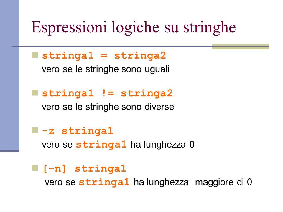 Espressioni logiche su stringhe stringa1 = stringa2 vero se le stringhe sono uguali stringa1 != stringa2 vero se le stringhe sono diverse -z stringa1