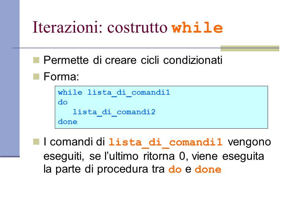 Iterazioni: costrutto while Permette di creare cicli condizionati Forma: I comandi di lista_di_comandi1 vengono eseguiti, se lultimo ritorna 0, viene