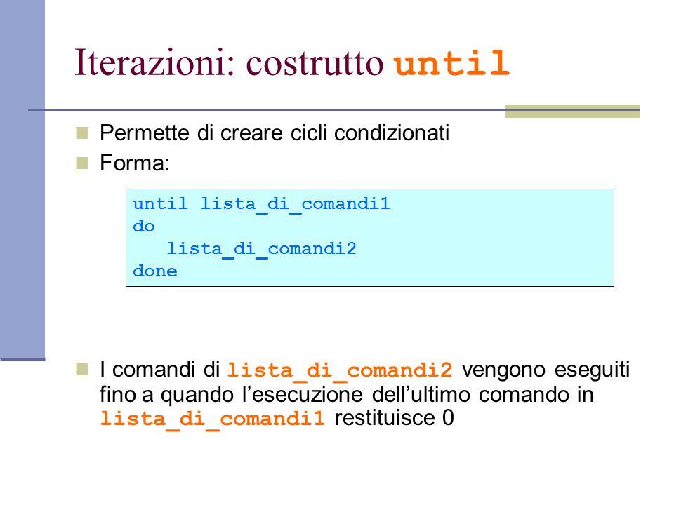 Iterazioni: costrutto until Permette di creare cicli condizionati Forma: I comandi di lista_di_comandi2 vengono eseguiti fino a quando lesecuzione del