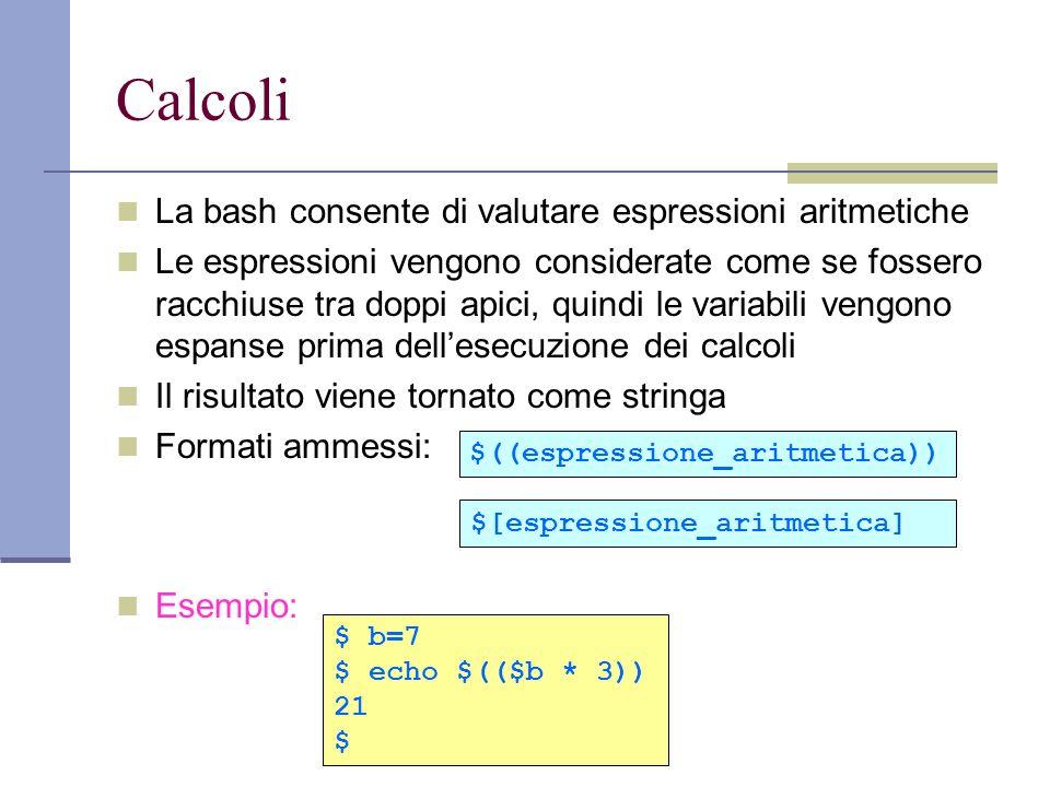Calcoli La bash consente di valutare espressioni aritmetiche Le espressioni vengono considerate come se fossero racchiuse tra doppi apici, quindi le v