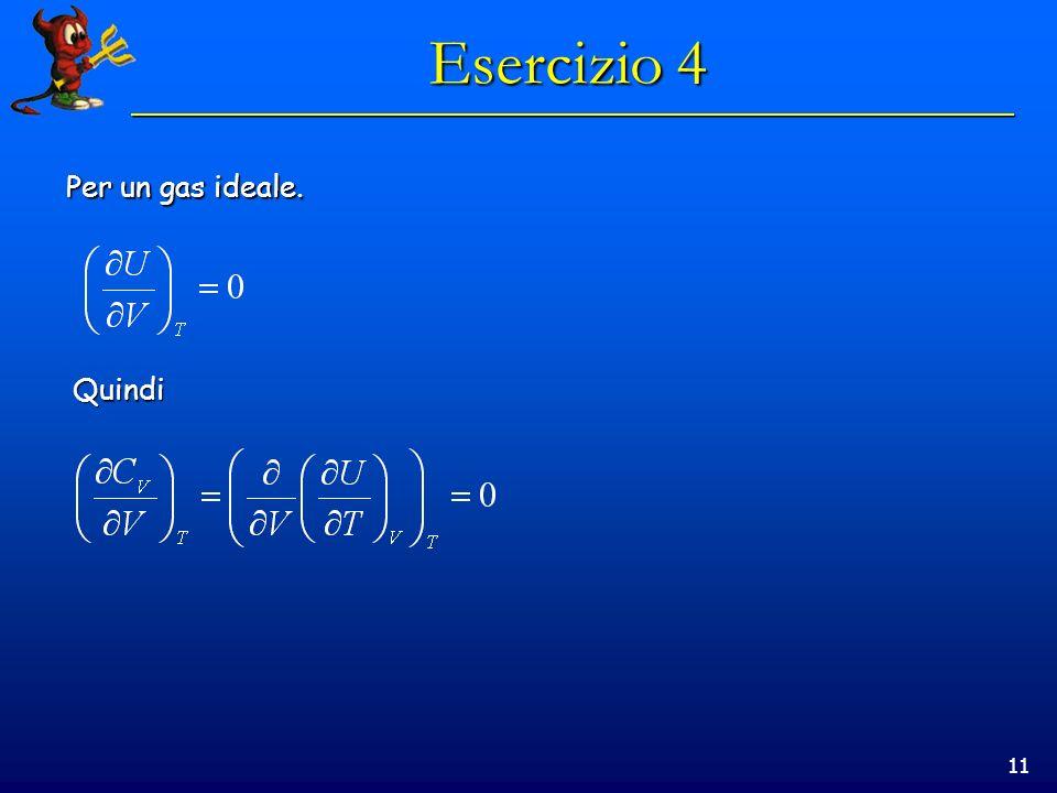 11 Esercizio 4 Per un gas ideale. Quindi