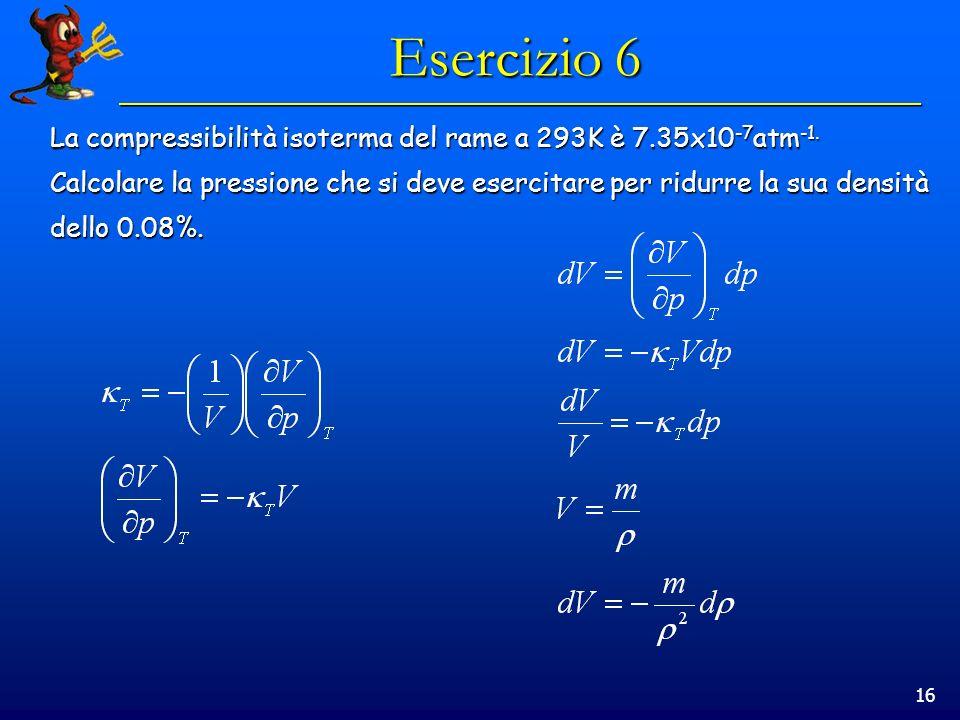 16 Esercizio 6 La compressibilità isoterma del rame a 293K è 7.35x10 -7 atm -1.