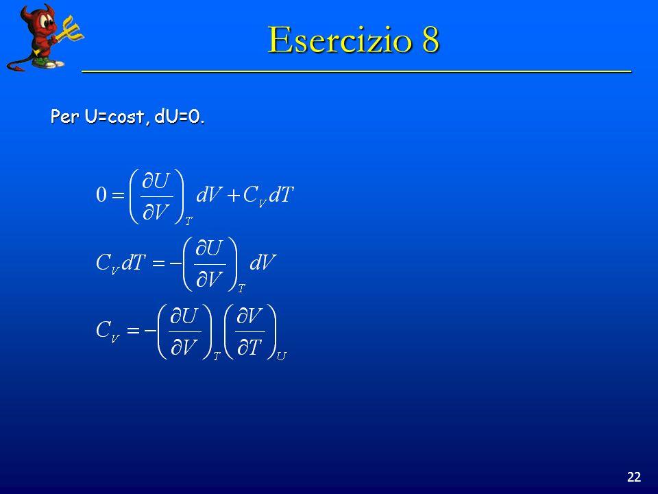 22 Esercizio 8 Per U=cost, dU=0.