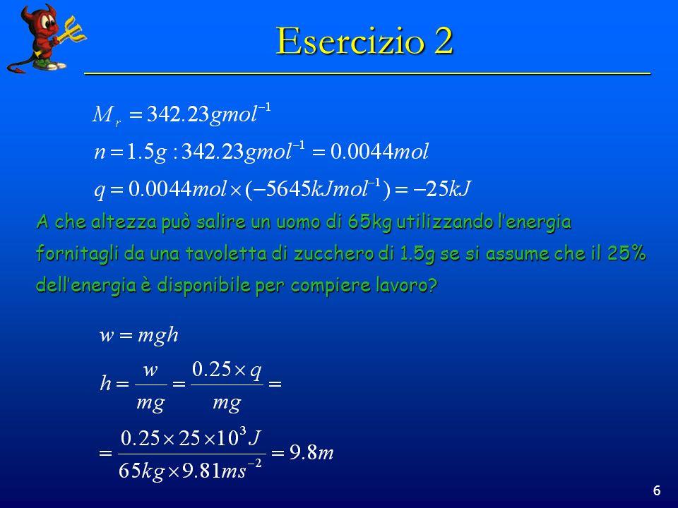 6 Esercizio 2 A che altezza può salire un uomo di 65kg utilizzando lenergia fornitagli da una tavoletta di zucchero di 1.5g se si assume che il 25% dellenergia è disponibile per compiere lavoro