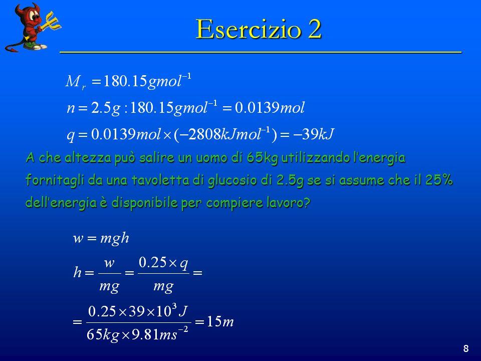 8 Esercizio 2 A che altezza può salire un uomo di 65kg utilizzando lenergia fornitagli da una tavoletta di glucosio di 2.5g se si assume che il 25% dellenergia è disponibile per compiere lavoro