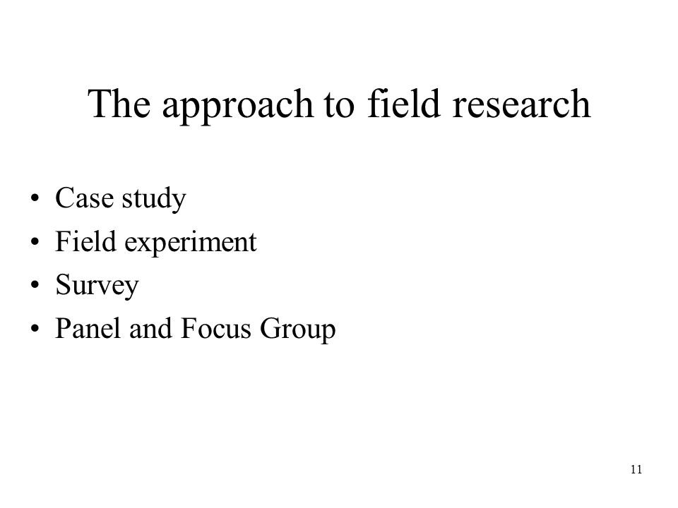 11 The approach to field research Case study Field experiment Survey Panel and Focus Group
