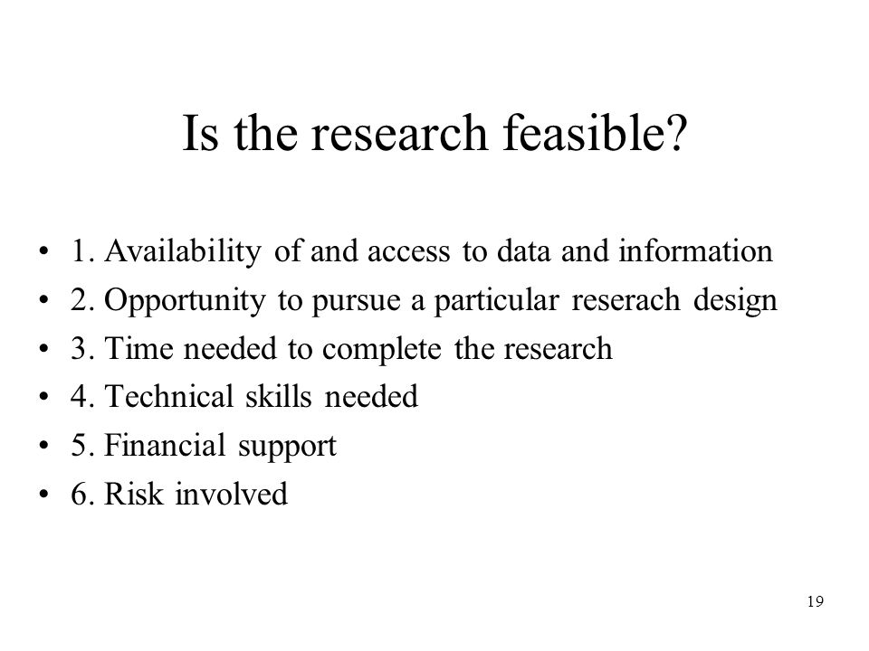19 Is the research feasible. 1. Availability of and access to data and information 2.
