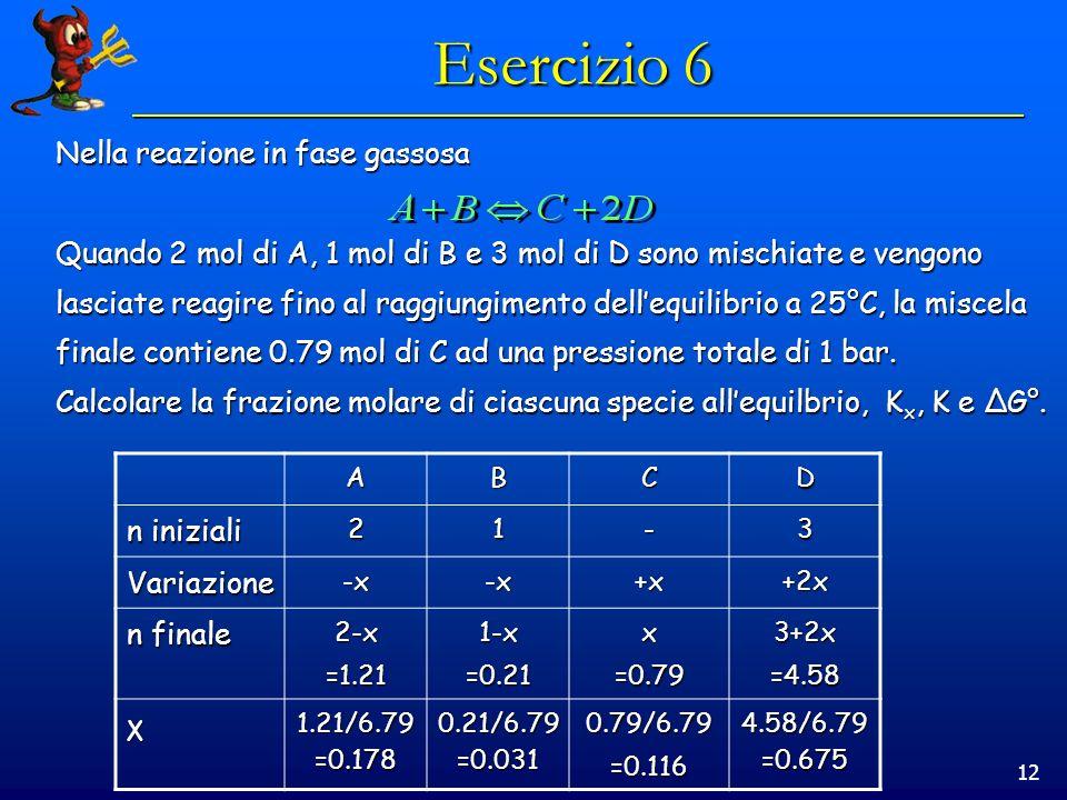 12 Esercizio 6 Nella reazione in fase gassosa Quando 2 mol di A, 1 mol di B e 3 mol di D sono mischiate e vengono lasciate reagire fino al raggiungimento dellequilibrio a 25°C, la miscela finale contiene 0.79 mol di C ad una pressione totale di 1 bar.