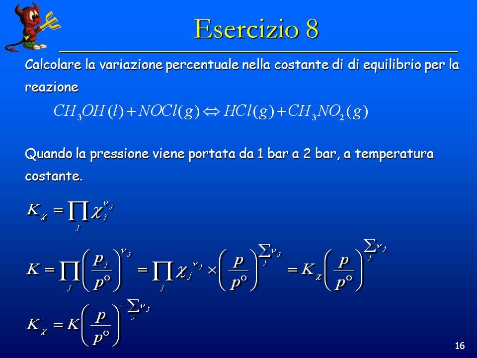 16 Esercizio 8 Calcolare la variazione percentuale nella costante di di equilibrio per la reazione Quando la pressione viene portata da 1 bar a 2 bar, a temperatura costante.