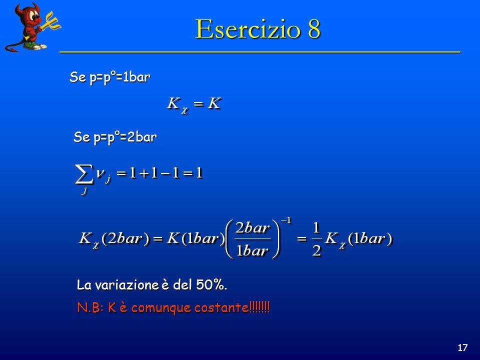 17 Esercizio 8 Se p=p°=1bar Se p=p°=2bar La variazione è del 50%. N.B: K è comunque costante!!!!!!!