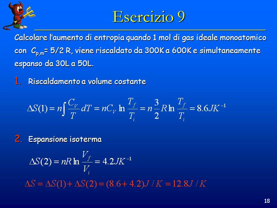 18 Esercizio 9 Calcolare laumento di entropia quando 1 mol di gas ideale monoatomico con C p,m = 5/2 R, viene riscaldato da 300K a 600K e simultaneamente espanso da 30L a 50L.