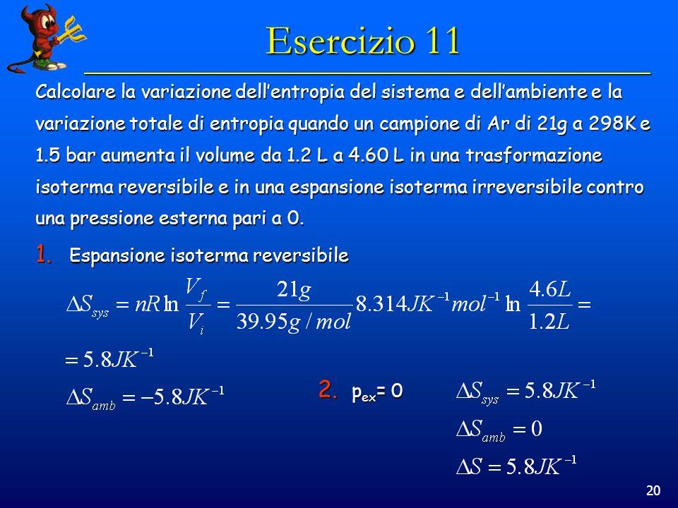 20 Esercizio 11 Calcolare la variazione dellentropia del sistema e dellambiente e la variazione totale di entropia quando un campione di Ar di 21g a 298K e 1.5 bar aumenta il volume da 1.2 L a 4.60 L in una trasformazione isoterma reversibile e in una espansione isoterma irreversibile contro una pressione esterna pari a 0.