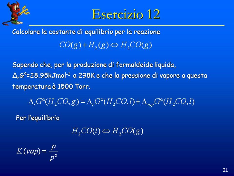 21 Esercizio 12 Calcolare la costante di equilibrio per la reazione Sapendo che, per la produzione di formaldeide liquida, Δ r G°=28.95kJmol -1 a 298K e che la pressione di vapore a questa temperatura è 1500 Torr.
