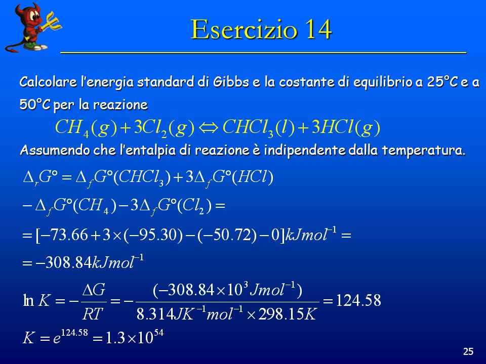 25 Esercizio 14 Calcolare lenergia standard di Gibbs e la costante di equilibrio a 25°C e a 50°C per la reazione Assumendo che lentalpia di reazione è indipendente dalla temperatura.