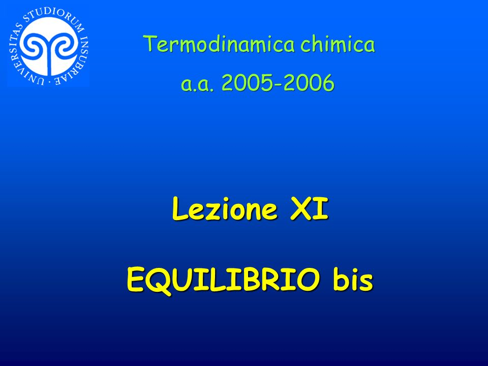 Lezione XI EQUILIBRIO bis Termodinamica chimica a.a. 2005-2006 Termodinamica chimica a.a. 2005-2006