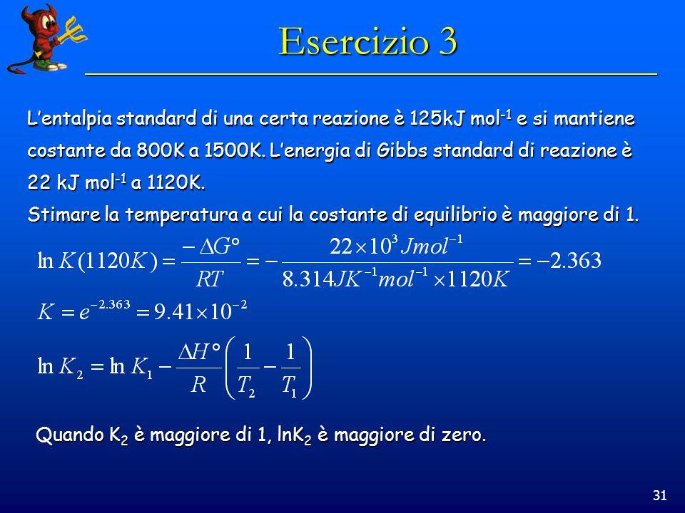 31 Esercizio 3 Lentalpia standard di una certa reazione è 125kJ mol -1 e si mantiene costante da 800K a 1500K.