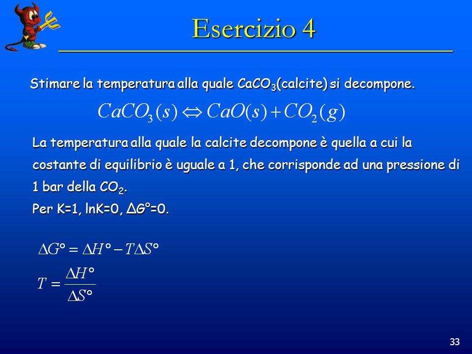 33 Esercizio 4 Stimare la temperatura alla quale CaCO 3 (calcite) si decompone.