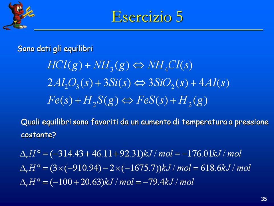 35 Esercizio 5 Sono dati gli equilibri Quali equilibri sono favoriti da un aumento di temperatura a pressione costante?