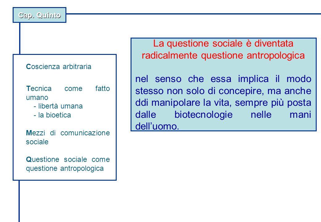 Cap. Quinto La questione sociale è diventata radicalmente questione antropologica nel senso che essa implica il modo stesso non solo di concepire, ma
