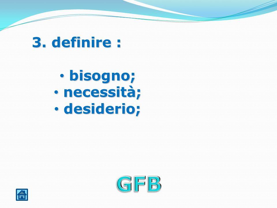 3. definire : bisogno; bisogno; necessità; necessità; desiderio; desiderio;