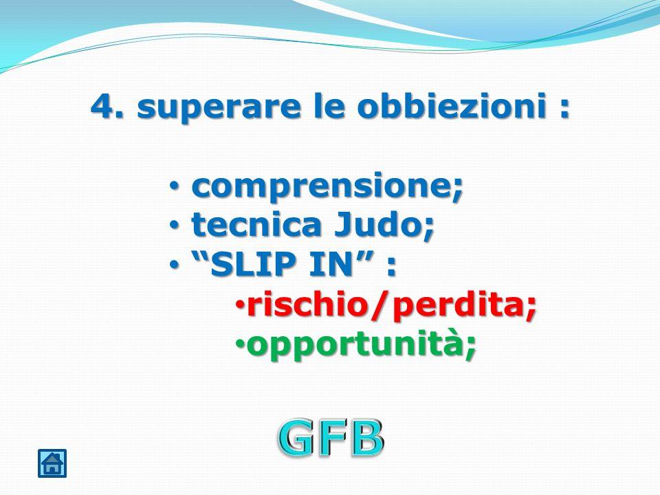 4. superare le obbiezioni : comprensione; comprensione; tecnica Judo; tecnica Judo; SLIP IN : SLIP IN : rischio/perdita; rischio/perdita; opportunità;