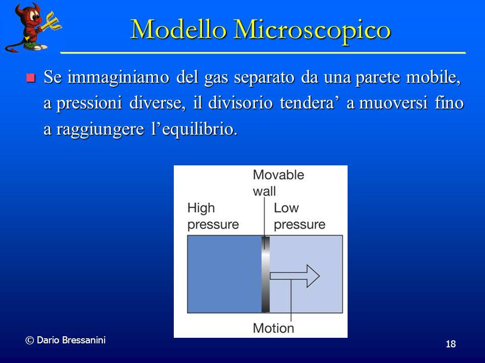 © Dario Bressanini 18 Modello Microscopico Se immaginiamo del gas separato da una parete mobile, a pressioni diverse, il divisorio tendera a muoversi fino a raggiungere lequilibrio.