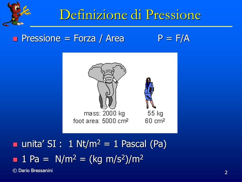 © Dario Bressanini 2 Definizione di Pressione Pressione = Forza / AreaP = F/A Pressione = Forza / AreaP = F/A unita SI : 1 Nt/m 2 = 1 Pascal (Pa) unita SI : 1 Nt/m 2 = 1 Pascal (Pa) 1 Pa = N/m 2 = (kg m/s 2 )/m 2 1 Pa = N/m 2 = (kg m/s 2 )/m 2