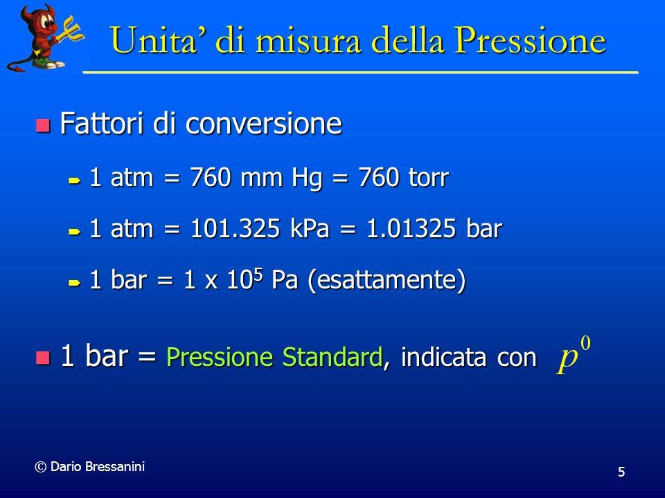 © Dario Bressanini 5 Unita di misura della Pressione Fattori di conversione Fattori di conversione 1 atm = 760 mm Hg = 760 torr 1 atm = 760 mm Hg = 760 torr 1 atm = 101.325 kPa = 1.01325 bar 1 atm = 101.325 kPa = 1.01325 bar 1 bar = 1 x 10 5 Pa (esattamente) 1 bar = 1 x 10 5 Pa (esattamente) 1 bar = Pressione Standard, indicata con 1 bar = Pressione Standard, indicata con