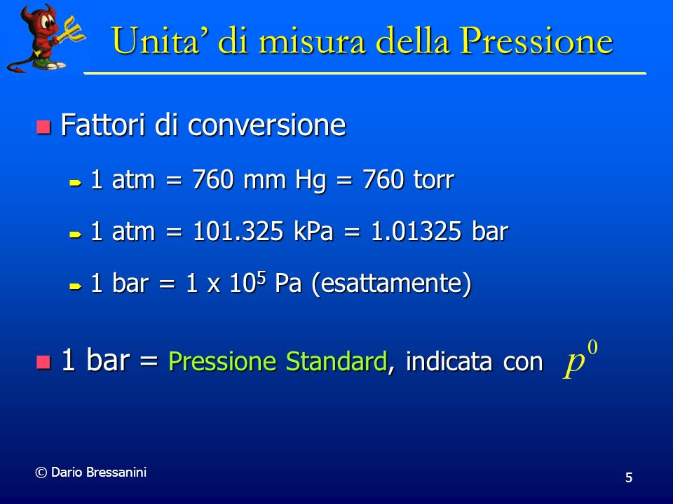 © Dario Bressanini 6 Pressione Atmosferica pounds/in 2 (psi) 14.7 psi pounds/in 2 (psi) 14.7 psi atmosfere (atm) 1 atm atmosfere (atm) 1 atm pascals (N/m 2 ) 101.325 x 10 3 Pa 101.325 kPa pascals (N/m 2 ) 101.325 x 10 3 Pa 101.325 kPa torr (mmHg) 760 mmHg 760 torr torr (mmHg) 760 mmHg 760 torr bar 1.01325 bar bar 1.01325 bar