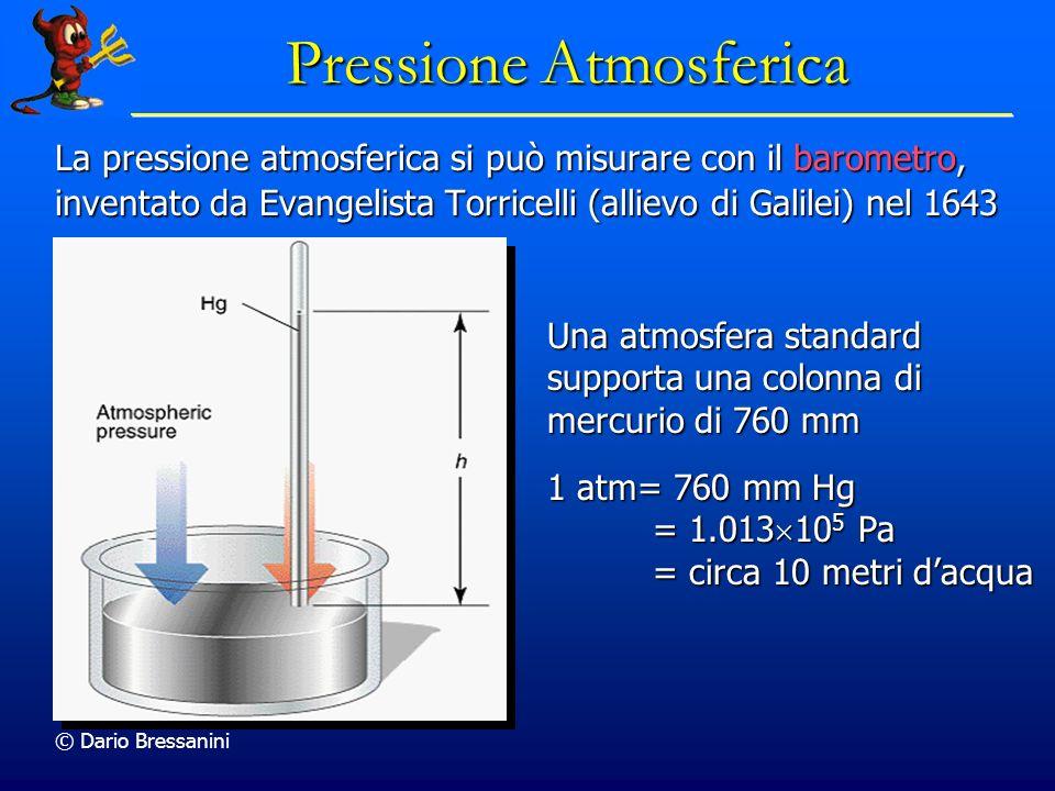 © Dario Bressanini Pressione Atmosferica La pressione atmosferica si può misurare con il barometro, inventato da Evangelista Torricelli (allievo di Galilei) nel 1643 Una atmosfera standard supporta una colonna di mercurio di 760 mm 1 atm= 760 mm Hg = 1.013 10 5 Pa = circa 10 metri dacqua