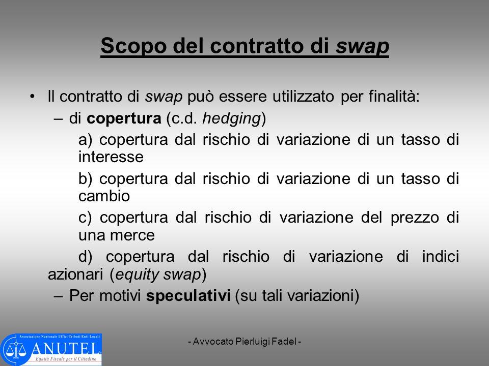 - Avvocato Pierluigi Fadel - Scopo del contratto di swap ll contratto di swap può essere utilizzato per finalità: –di copertura (c.d. hedging) a) cope