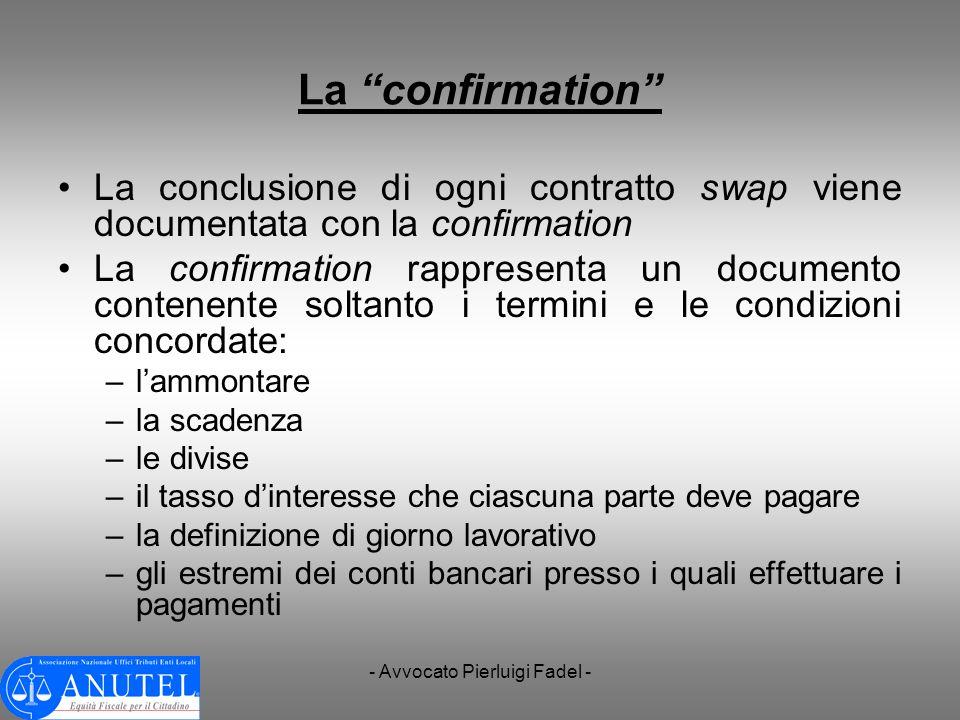 - Avvocato Pierluigi Fadel - La confirmation La conclusione di ogni contratto swap viene documentata con la confirmation La confirmation rappresenta u