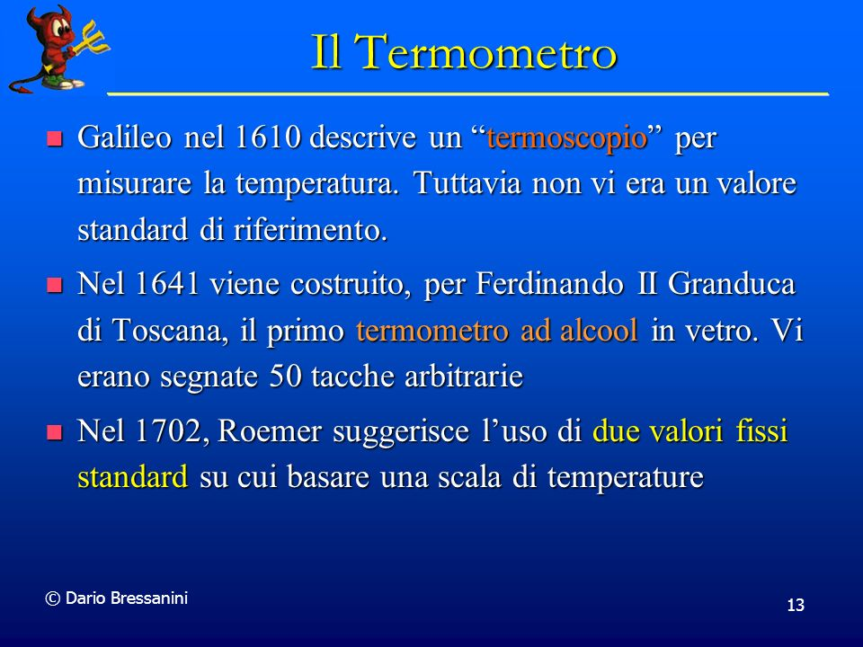 © Dario Bressanini 13 Il Termometro Galileo nel 1610 descrive un termoscopio per misurare la temperatura. Tuttavia non vi era un valore standard di ri