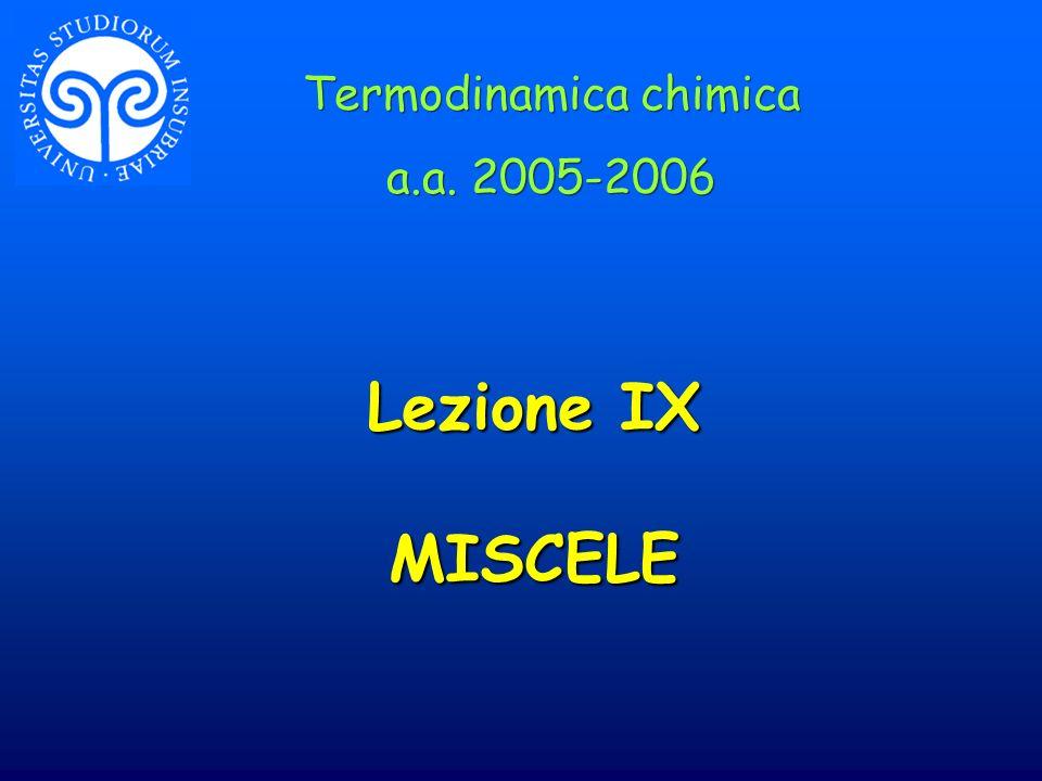Lezione IX MISCELE Termodinamica chimica a.a. 2005-2006 Termodinamica chimica a.a. 2005-2006