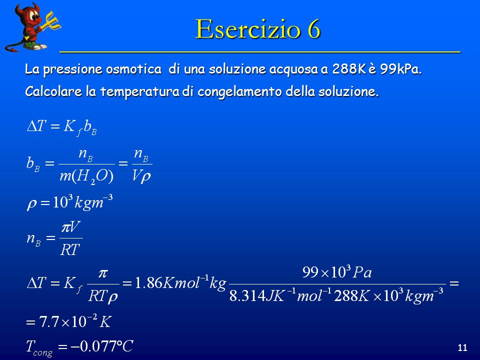 11 Esercizio 6 La pressione osmotica di una soluzione acquosa a 288K è 99kPa.