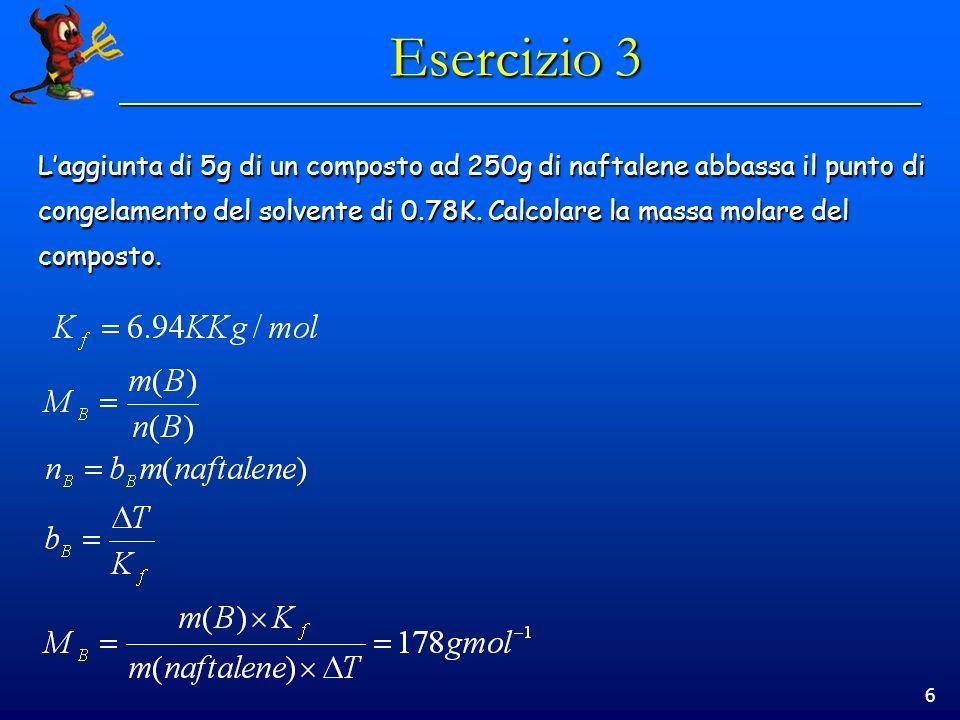 6 Esercizio 3 Laggiunta di 5g di un composto ad 250g di naftalene abbassa il punto di congelamento del solvente di 0.78K.