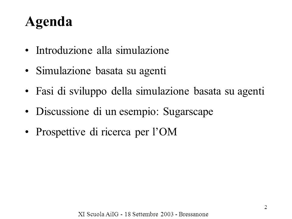 XI Scuola AiIG - 18 Settembre 2003 - Bressanone 2 Agenda Introduzione alla simulazione Simulazione basata su agenti Fasi di sviluppo della simulazione basata su agenti Discussione di un esempio: Sugarscape Prospettive di ricerca per lOM