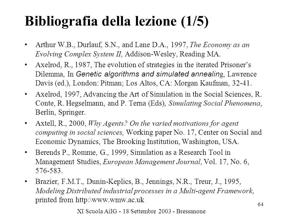 XI Scuola AiIG - 18 Settembre 2003 - Bressanone 64 Bibliografia della lezione (1/5) Arthur W.B., Durlauf, S.N., and Lane D.A., 1997, The Economy as an Evolving Complex System II, Addison-Wesley, Reading MA.