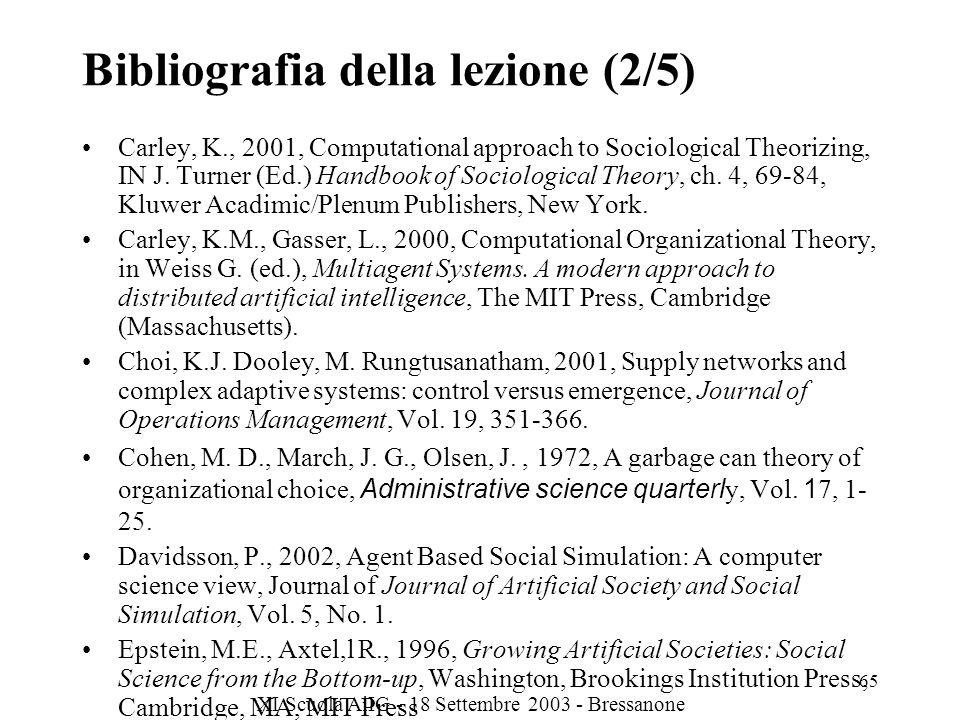 XI Scuola AiIG - 18 Settembre 2003 - Bressanone 65 Bibliografia della lezione (2/5) Carley, K., 2001, Computational approach to Sociological Theorizing, IN J.