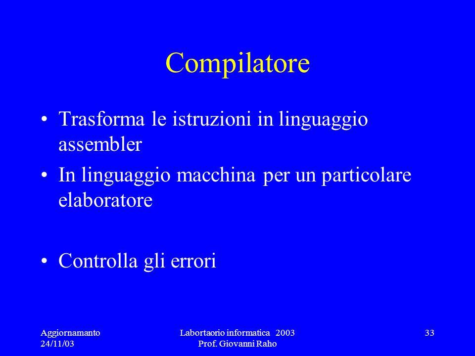 Aggiornamanto 24/11/03 Labortaorio informatica 2003 Prof. Giovanni Raho 33 Compilatore Trasforma le istruzioni in linguaggio assembler In linguaggio m